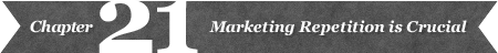 Chapter 21: Marketing Repetition is Crucial